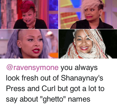 """Ghetto Name: @ravensymone you always look fresh out of Shanaynay's Press and Curl but got a lot to say about """"ghetto"""" names @ravensymone you always look fresh out of Shanaynay's Press and Curl but got a lot to say about """"ghetto"""" names"""