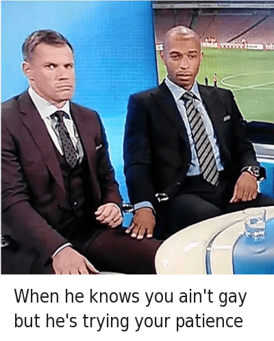 Mfw, Nigga You Gay, and Soccer: When he knows you ain't gay but he's trying your patience When he knows you ain't gay but he's trying your patience