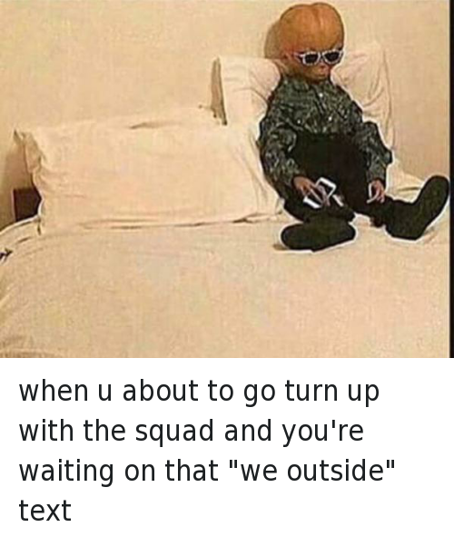 """Ayy LMAO, Squad, and Texting: when u about to go turn up with the squad and you're waiting on that """"we outside"""" text"""