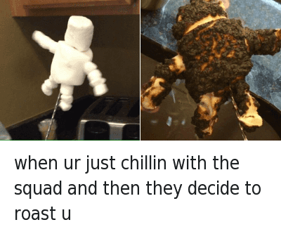 Chill, Funny, and Roast: when ur just chillin with the squad and then they decide to roast u when ur just chillin with the squad and then they decide to roast u