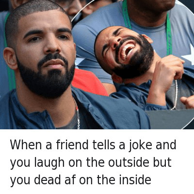 Af, Friends, and Funny Jokes: When a friend tells a joke and you laugh on the outside but you dead af on the inside When a friend tells a joke and you laugh on the outside but you dead af on the inside