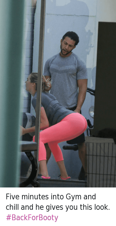 Booty, Chill, and Gym: Five minutes into Gym and chill and he gives you this look. Five minutes into Gym and chill and he gives you this look. BackForBooty