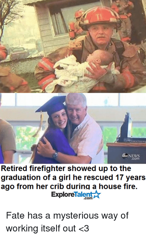 Memes, Firefighter, and Fate: 65C NEWS  Retired firefighter showed up to the  graduation of a girl he rescued 17 years  ago from her crib during a house fire.  Talent  Explore Fate has a mysterious way of working itself out <3