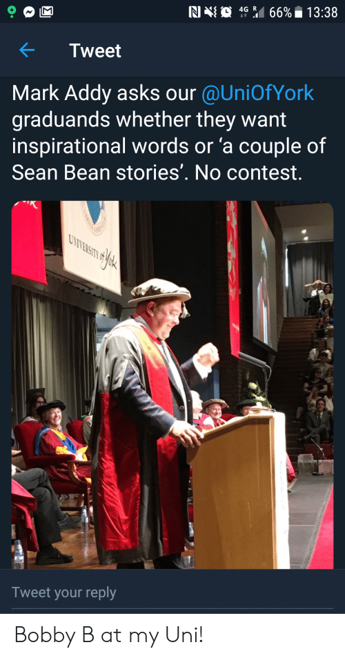mark addy: 66% 13:38  4G R  t  N0  Tweet  Mark Addy asks our @UniOfYork  graduands whether they want  inspirational words or 'a couple of  Sean Bean stories'. No contest.  UNIVERSITY  Tweet your reply Bobby B at my Uni!