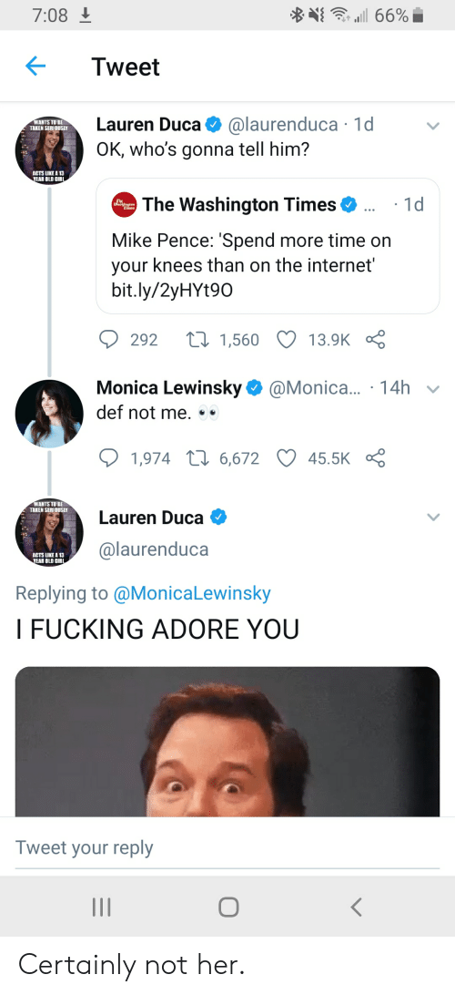 adore you: 66%  7:08  Tweet  @laurenduca 1d  Lauren Duca  WANTS TO BE  TAKEN SERIOUSLY  OK, who's gonna tell him?  ACTS LIKE A 13  YEAR OLD GIRL  ..1d  The Washington Times  Tmes  Mike Pence: 'Spend more time on  your knees than on the internet  bit.ly/2yHYt90  t1,560  292  13.9K  Monica Lewinsky  def not me  @Monica.. 14h  1,974 6,672  45.5K  WANTS TO BE  TAKEN SERIOUSLY  Lauren Duca  @laurenduca  ACTS LIKE A 13  YEAR OLD GIRL  Replying to @MonicaLewinsky  I FUCKING ADORE YOU  Tweet your reply Certainly not her.