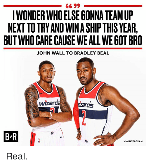 bradley beal: 66 99  IWONDER WHOELSE GONNA TEAM UP  NEXTTO TRY AND WIN A SHIP THIS YEAR,  BUT WHO GARE CAUSE WEALL WE GOT BRO  JOHN WALL TO BRADLEY BEAL  ardsizards  B-R  VIA INSTAGRAM Real.