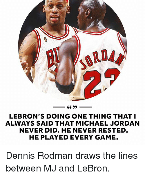 Dennis Rodman: 66 99  LEBRON'S DOING ONE THING THAT I  ALWAYS SAID THAT MICHAEL JORDAN  NEVER DID. HE NEVER RESTED  HE PLAYED EVERY GAME. Dennis Rodman draws the lines between MJ and LeBron.