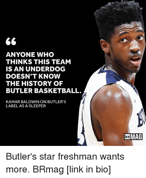 sleepers: 66  ANYONE WHO  THINKS THIS TEAM  IS AN UNDERDOG  DOESN'T KNOW  THE HISTORY OF  BUTLER BASKETBALL.  KAMAR BALDWIN ON BUTLER'S  LABEL AS A SLEEPER  IblrMAG Butler's star freshman wants more. BRmag [link in bio]