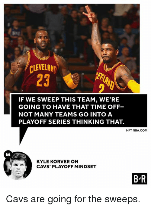 Korver: 66  CLEVELAND  IF WE SWEEP THIS TEAM, WE'RE  GOING TO HAVE THAT TIME OFF-  NOT MANY TEAMS GO INTO A  PLAYOFF SERIES THINKING THAT.  HIT NBA.COM  KYLE KORVER ON  CAVS PLAYOFF MINDSET  BR Cavs are going for the sweeps.