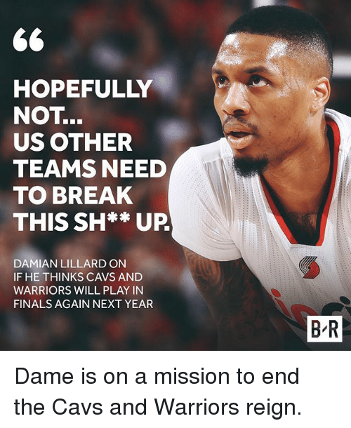 Cavs, Finals, and Sports: 66  HOPEFULLY  NOT  US OTHER  TEAMS NEED  TO BREAK  THIS SH** UP  DAMIAN LILLARDON  IF HE THINKS CAVS AND  WARRIORS WILL PLAY IN  FINALS AGAIN NEXT YEAR  BR Dame is on a mission to end the Cavs and Warriors reign.