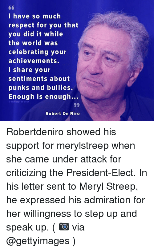 Memes, Huffington, and Huffington Post: 66  I have so much  respect for you that  you did it while  the world was  celebrating your  achievements.  I share your  sentiments about  punks and bullies.  Enough is enough...  huffington post  Robert De Niro Robertdeniro showed his support for merylstreep when she came under attack for criticizing the President-Elect. In his letter sent to Meryl Streep, he expressed his admiration for her willingness to step up and speak up. ( 📷 via @gettyimages )