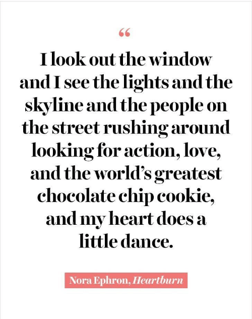 nora: 66  I look out the window  and I see the lights and the  skyline and the people on  the street rushing around  looking for action, love,  and the world's greatest  chocolate chip cookie,  and my heart does a  little dance.  Nora Ephron, Heartburn