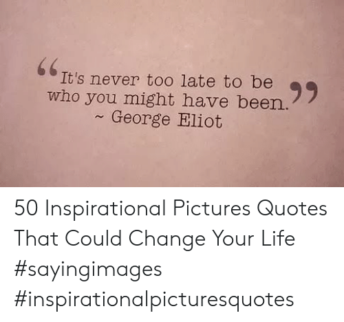 george eliot: 66  It's never to0 late to be  who you might have been.  George Eliot 50 Inspirational Pictures Quotes That Could Change Your Life #sayingimages #inspirationalpicturesquotes