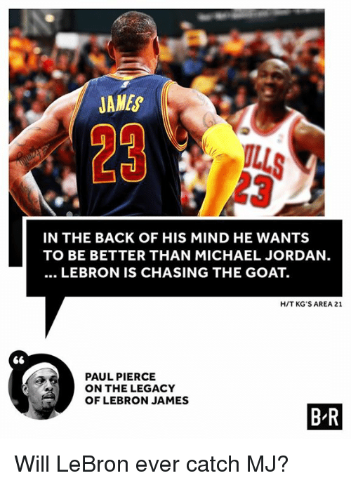 Paul Pierce: 66  JANEs  IN THE BACK OF HIS MIND HE WANTS  TO BE BETTER THAN MICHAEL JORDAN  LEBRON IS CHASING THE GOAT.  HIT KG'S AREA 21  PAUL PIERCE  ON THE LEGACY  OF LEBRON JAMES  BR Will LeBron ever catch MJ?