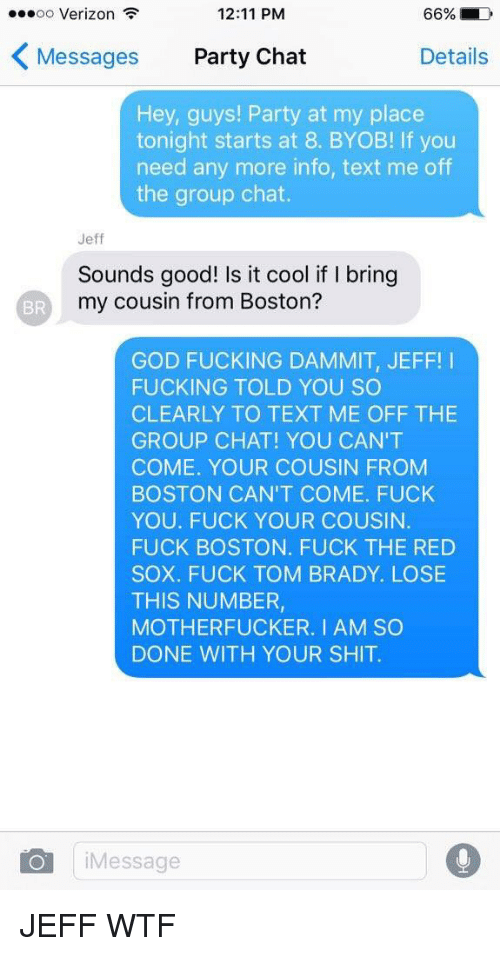 tom brady: 66% LD  OO  Verizon  12:11 PM  K Messages  Party Chat  Details  Hey, guys! Party at my place  tonight starts at 8. BYOB! lf you  need any more info, text me off  the group chat.  Jeff  Sounds good! Is it cool if bring  my cousin from Boston?  GOD FUCKING DAMMIT, JEFF  I  FUCKING TOLD YOU SO  CLEARLY TO TEXT ME OFF THE  GROUP CHAT! YOU CAN'T  COME. YOUR COUSIN FROM  BOSTON CAN'T COME. FUCK  YOU. FUCK YOUR COUSIN.  FUCK BOSTON. FUCK THE RED  SOX. FUCK TOM BRADY. LOSE  THIS NUMBER,  MOTHERFUCKER. I AM SO  DONE WITH YOUR SHIT.  O Message JEFF WTF