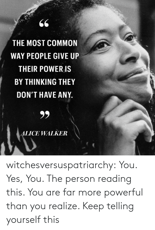 yes-you: 66  THE MOST COMMON  WAY PEOPLE GIVE UP  THEIR POWER IS  BY THINKING THEY  DON'T HAVE ANY.  99  ALICE WALKER witchesversuspatriarchy:  You. Yes, You. The person reading this. You are far more powerful than you realize. Keep telling yourself this