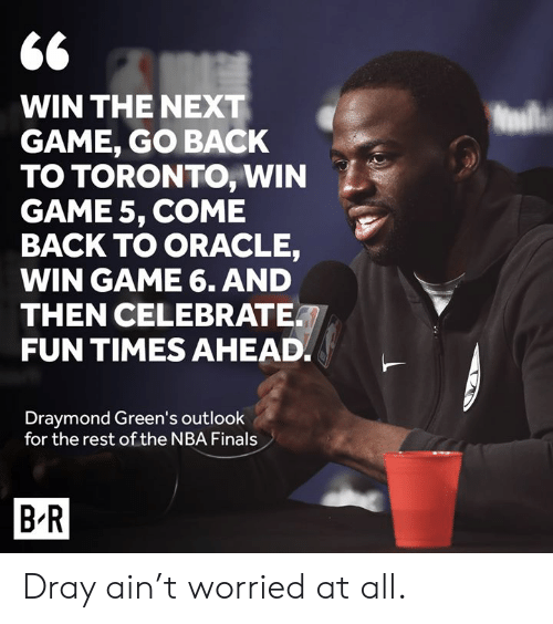 Oracle: 66  WIN THE NEXT  GAME, GO BACK  TO TORONTO, WIN  GAME 5, COME  BACK TO ORACLE,  WIN GAME 6. AND  THEN CELEBRATE  FUN TIMES AHEAD  Draymond Green's outlook  for the rest of the NBA Finals  B R Dray ain't worried at all.