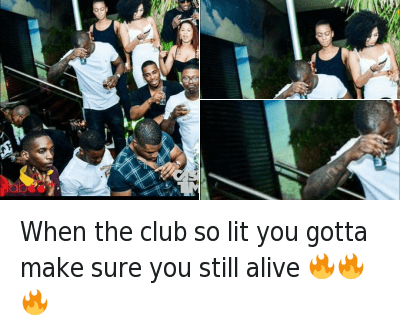 Alive, Club, and Lit: When the club so lit you gotta make sure you still alive When the club so lit you gotta make sure you still alive 🔥🔥🔥