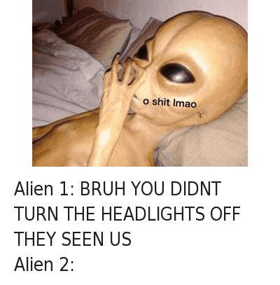 Ayy LMAO, Bruh, and Lmao: Alien 1: BRUH YOU DIDNT TURN THE HEADLIGHTS OFF THEY SEEN US  Alien 2:   o shit lmao Alien 1: BRUH YOU DIDNT TURN THE HEADLIGHTS OFF THEY SEEN US-Alien 2: