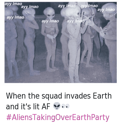Af, Ayy LMAO, and It's Lit: When the squad invades Earth and it's lit AF 👽👀   ayy lmao ayy lmao ayy lmao ayy lmao ayy lmao ayy lmao When the squad invades Earth and it's lit AF 👽👀 -AliensTakingOverEarthParty