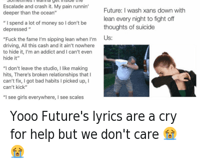 Crying, The Dab, and Future: @amilwitdashits  Future: I wash xans down with lean every night to fight off thoughts of suicide  Us:   @AsapMikeyyy  Yooo Future's lyrics are a cry for help but we don't care 😭 😭 Yooo Future's lyrics are a cry for help but we don't care 😭😭