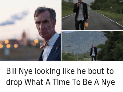 drop it like its hot: Bill Nye looking like he bout to drop What A Time To Be A Nye Bill Nye looking like he bout to drop What A Time To Be A Nye