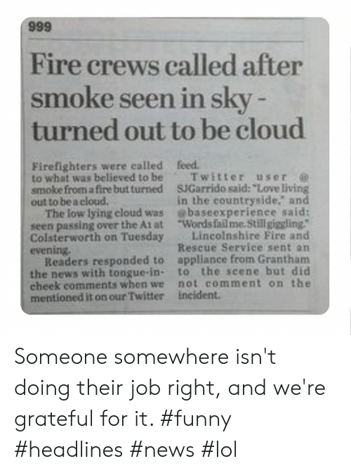 """incident: 666  Fire crews called after  smoke seen in sky -  turned out to be cloud  Firefighters were called  to what was believed to be  smoke from a fire but turned  out to be a cloud.  The low lying eloud was  seen passing over the At at  Colsterworth on Tuesday  evening.  Readers responded to  the news with tongue-in-  cheek comments when we  mentioned it on our Twitter  feed.  Twitter user  SJGarrido said: """"Love living  in the countryside. and  baseexperienee said:  Words fail me. Stillgiggling.""""  Lincolnshire Fire and  Rescue Service sent an  appliance from Grantham  to the seene but did  not comment on the  incident. Someone somewhere isn't doing their job right, and we're grateful for it. #funny #headlines #news #lol"""