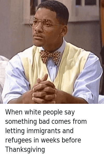 White People Sayings: @AmirMW  When white people say something bad comes from letting immigrants and refugees in weeks before Thanksgiving When white people say something bad comes from letting immigrants and refugees in weeks before Thanksgiving