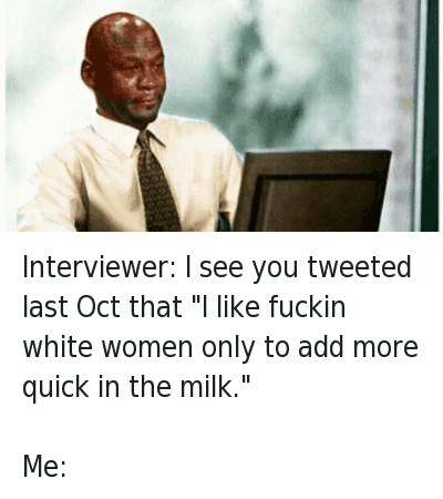 """Blackpeopletwitter, Michael Jordan Crying, and Sex: @1FutureTrunks  Interviewer: I see you tweeted last Oct that """"I like fuckin white women only to add more quick in the milk.""""  Me: Interviewer: I see you tweeted last Oct that """"I like fuckin white women only to add more quick in the milk."""" -Me:"""