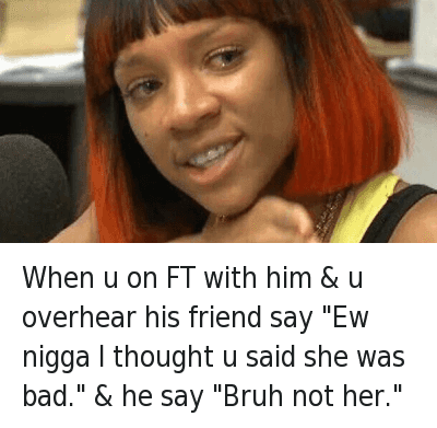 """Bad, Bae, and Bruh: @LilMamaCrying  When u on FT with him & u overhear his friend say """"Ew nigga I thought u said she was bad."""" & he say """"Bruh not her."""" When u on FT with him & u overhear his friend say """"Ew nigga I thought u said she was bad."""" & he say """"Bruh not her."""""""