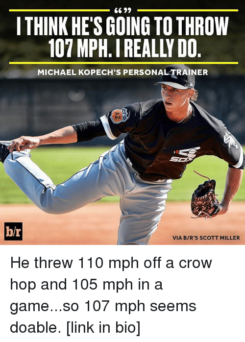 Sports, Crow, and Hops: 6699  ITHINK HE'S GOING TO THROW  107 MPH IREALY DO  MICHAEL KOPECH's PERSONALTRAINER  br  VIA BIR'S SCOTT MILLER He threw 110 mph off a crow hop and 105 mph in a game...so 107 mph seems doable. [link in bio]