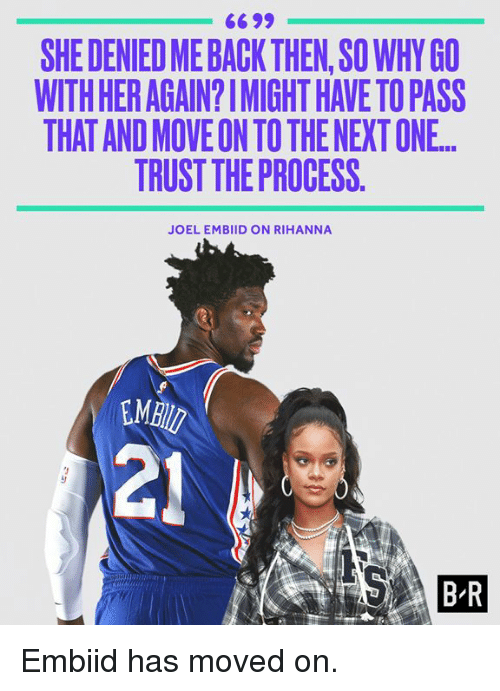Rihanna, Back, and Her: 6699  SHE DENIED ME BACK THEN,SO WHY GO  WITH HER AGAIN?IMIGHT HAVE TO PASS  THAT AND MOVE ON TO THE NEXT ONE.  TRUST THE PROCESS.  JOEL EMBIID ON RIHANNA  MB  21  B R Embiid has moved on.