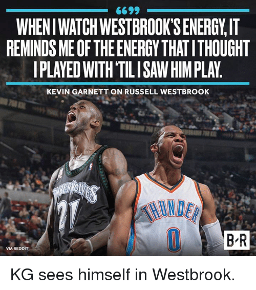 Energy, Reddit, and Russell Westbrook: 6699  WHENI WATCH WESTBROOK'SENERGY,IT  REMINDS MEOF THE ENERGY THAT ITHOUGHT  PLAYED WITH 'TILISAW HIM PLAY.  KEVIN GARNETT ON RUSSELL WESTBROOK  B R  VIA REDDIT KG sees himself in Westbrook.