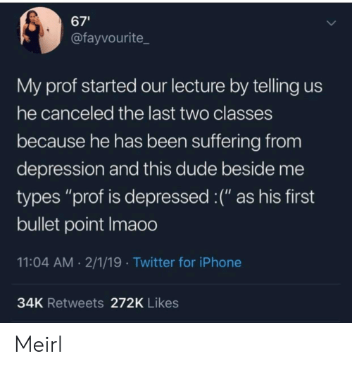 "Bullet: 67'  @fayvourite  My prof started our lecture by telling us  he canceled the last two classes  because he has been suffering from  depression and this dude beside me  types ""prof is depressed :("" as his first  bullet point Imaoo  11:04 AM 2/1/19 Twitter for iPhone  34K Retweets 272K Likes Meirl"