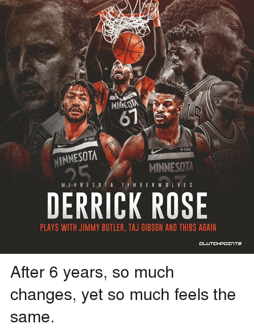 Derrick Rose, Jimmy Butler, and Nba: 67  fitbit  fitbit  MINNESOTA  MINNESOTA  M IN N ESO TA TI M B ER W OLVE S  DERRICK ROSE  PLAYS WITH JIMMY BUTLER, TAJ GIBSON AND THIBS AGAIN After 6 years, so much changes, yet so much feels the same.
