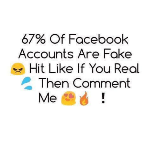 Facebook, Fake, and You: 67% of Facebook  Accounts Are Fake  Hit Like If You Real  Then Comment  Me
