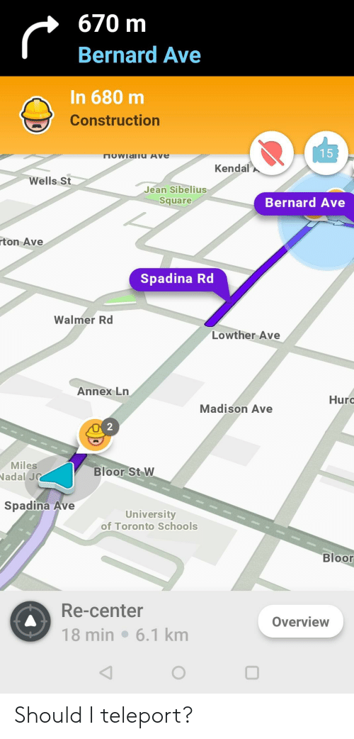 kendal: 670 m  Bernard Ave  In 680 m  Construction  15  NOWIaNnU Ave  Kendal  Wells St  Jean Sibelius  Square  Bernard Ave  rton Ave  Spadina Rd  Walmer Rd  Lowther Ave  Annex Ln  Hur  Madison Ave  2  Miles  Nadal J  Bloor St W  Spadina Ave  University  of Toronto Schools  Bloor  Re-center  Overview  18 min 6.1 km Should I teleport?