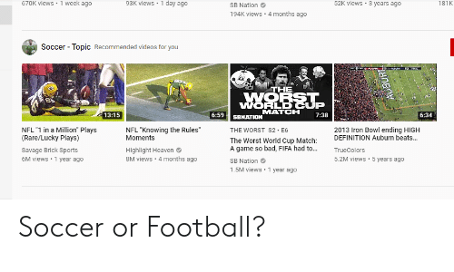 """iron bowl: 670K views 1 week ago  93K views 1 day ago  52K views  3 years ago  181K  SB Nation  194K views  4 months ago  Soccer  Topic Recommended videos for you  THE  sth  WORST  WORLD CUP  MATCH  13:15  6:59  7:38  6:34  SBNATION  NFL """"1 in a Million"""" Plays  (Rare/Lucky Plays)  NFL """"Knowing the Rules""""  Moments  2013 Iron Bowl ending HIGH  DEFINITION Auburn beats...  THE WORST S2 E6  The Worst World Cup Match  A game so bad, FIFA had to...  Savage Brick Sports  Highlight Heaven  8M views 4 months ago  TrueColors  6M views 1 year ago  5.2M views 5 years ago  SB Nation  1.5M views 1 year ago Soccer or Football?"""