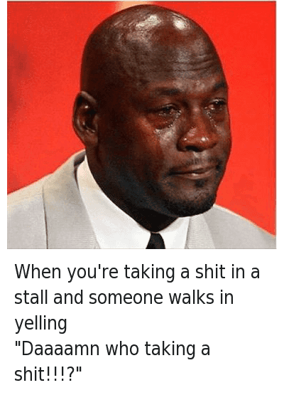 """Michael Jordan Crying, Poop, and Shit: When you're taking a shit in a stall and someone walks in yelling """"Daaaamn who taking a shit!!!?"""" When you're taking a shit in a stall and someone walks in yelling-""""Daaaamn who taking a shit!!!?"""""""