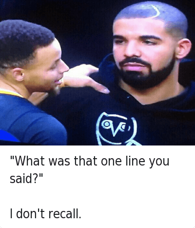 "Basketball, Butthurt, and Drake: ""What was that one line you said?""  I don't recall. ""What was that one line you said?""-I don't recall."