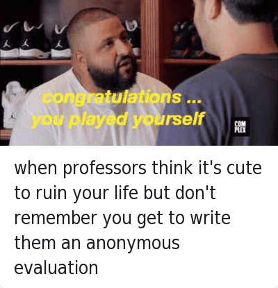 College, Congratulations You Played Yourself, and Cute: when professors think it's cute to ruin your life but don't remember you get to write them an anonymous evaluation   congratulations ..  you played yourself when professors think it's cute to ruin your life but don't remember you get to write them an anonymous evaluation