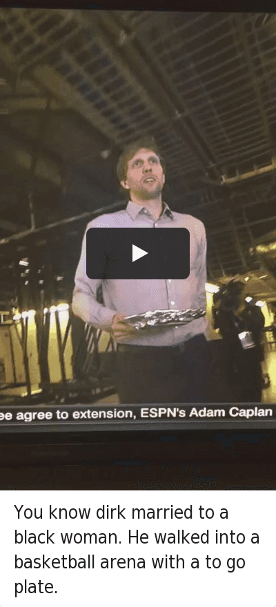 NBA: You know dirk married to a black woman. He walked into a basketball arena with a to go plate. You know dirk married to a black woman. He walked into a basketball arena with a to go plate.