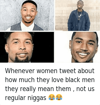 Blackpeopletwitter, Girls, and Love: @welvendagreat  Whenever women tweet about how much they love black men they really mean them, not us regular niggas Whenever women tweet about how much they love black men they really mean them , not us regular niggas 😂😂