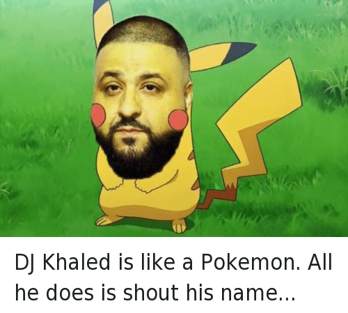 Another One, DJ Khaled, and Doe: DJ Khaled is like a pokemon, all he does is shout his name DJ Khaled is like a Pokemon. All he does is shout his name...