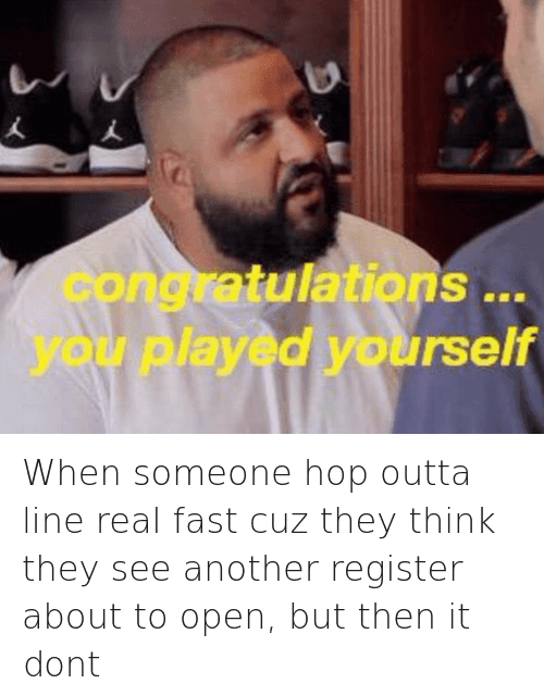 Another One, Congratulations You Played Yourself, and Shopping: When someone hop outta line real fast cuz they think they see another register about to open, but then it dont   congratulations ... you played yourself When someone hop outta line real fast cuz they think they see another register about to open, but then it dont