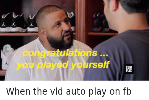 Congratulations You Played Yourself, Videos, and Congratulations: When the vid auto play on fb   congratulations ... you played yourself When the vid auto play on fb