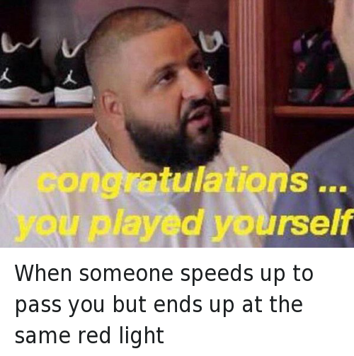 Cars, Congratulations You Played Yourself, and Ups: When someone speeds up to pass you but ends up at the same red light   congratulations ... you played yourself When someone speeds up to pass you but ends up at the same red light