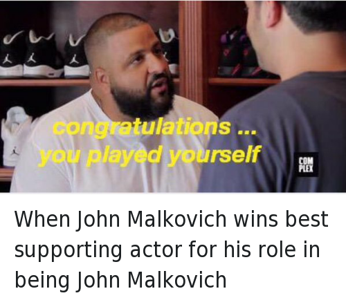 Another One, Congratulations You Played Yourself, and DJ Khaled: When John Malkovich wins best supporting actor for his role in being John Malkovich   congratulations ... you played yourself When John Malkovich wins best supporting actor for his role in being John Malkovich