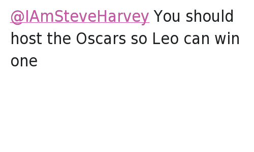 Disappointed, Fail, and Funny Jokes: @IAmSteveHarvey  Secondly, I'd like to apologize to the viewers at that I disappointed as well. Again it was an honest mistake.   @abdulamemon  @IAmSteveHarvey You should host the Oscars so Leo can win one @IAmSteveHarvey You should host the Oscars so Leo can win one
