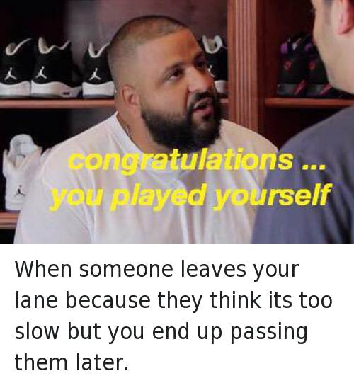 Cars, Congratulations You Played Yourself, and DJ Khaled: When someone leaves your lane because they think its too slow but you end up passing them later.   congratulations ... you played yourself When someone leaves your lane because they think its too slow but you end up passing them later.
